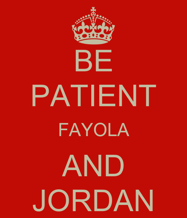 BE PATIENT FAYOLA AND JORDAN
