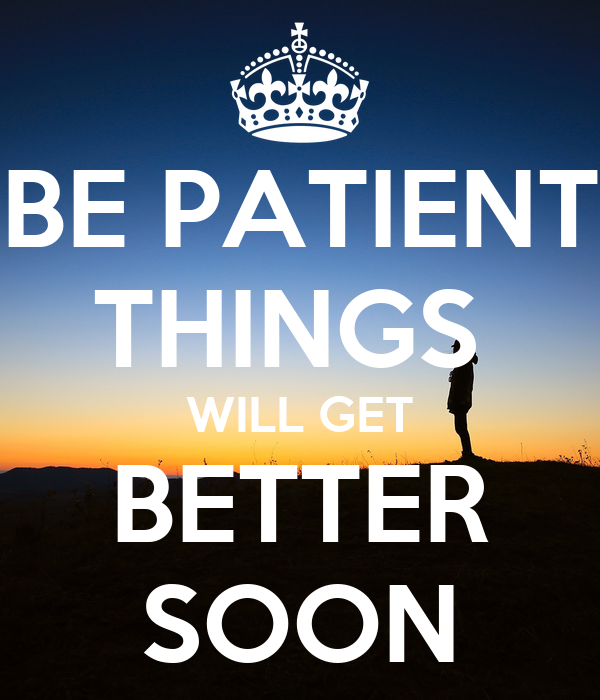BE PATIENT THINGS  WILL GET BETTER SOON