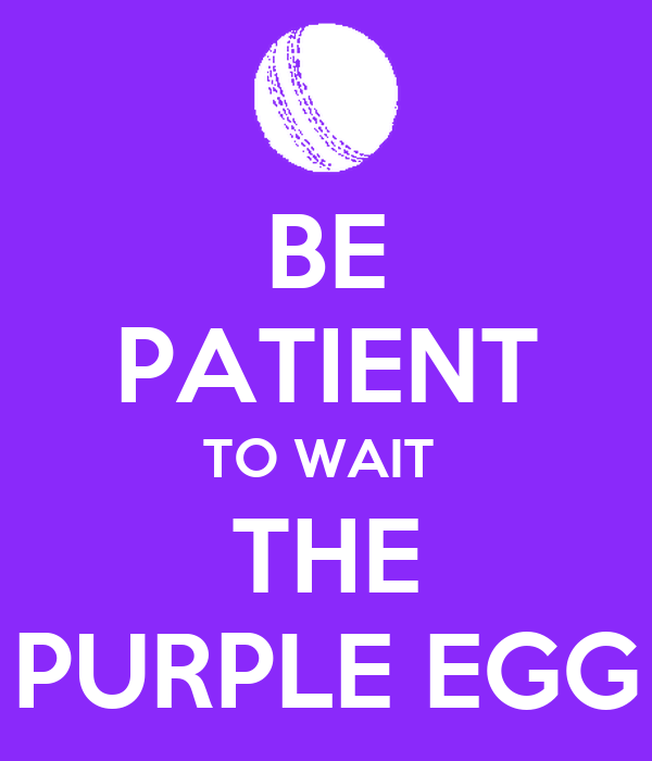 BE PATIENT TO WAIT  THE PURPLE EGG