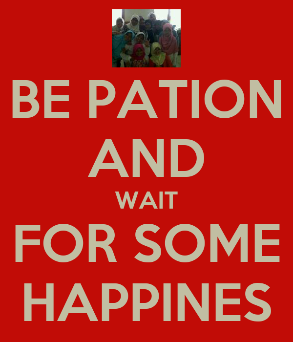 BE PATION AND WAIT FOR SOME HAPPINES