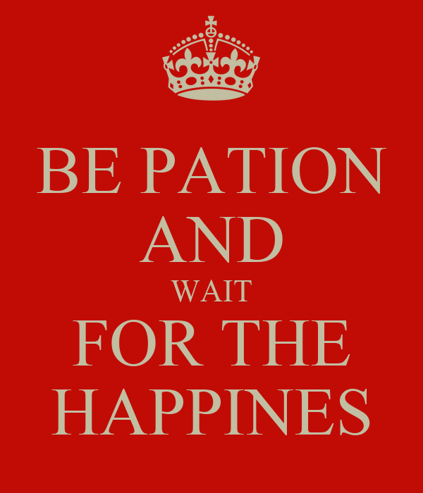 BE PATION AND WAIT FOR THE HAPPINES
