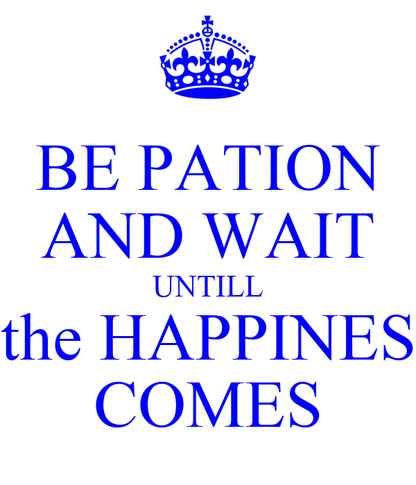 BE PATION AND WAIT UNTILL the HAPPINES COMES