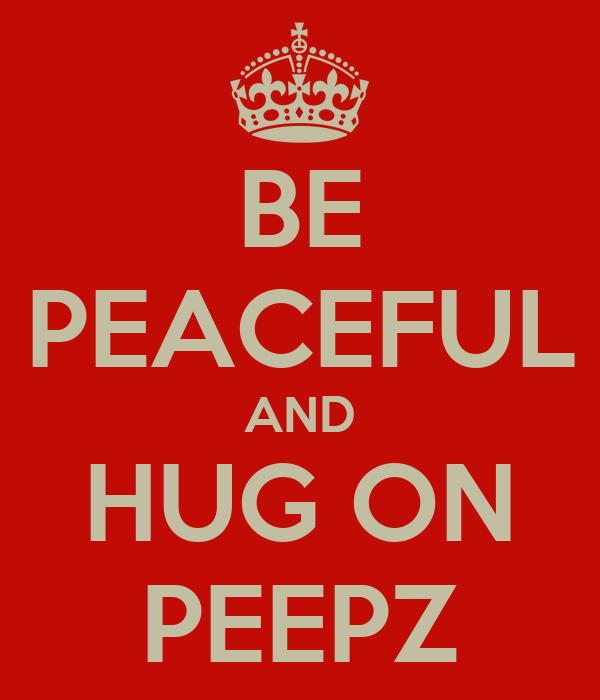 BE PEACEFUL AND HUG ON PEEPZ