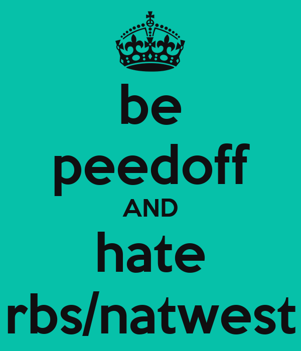 be peedoff AND hate rbs/natwest