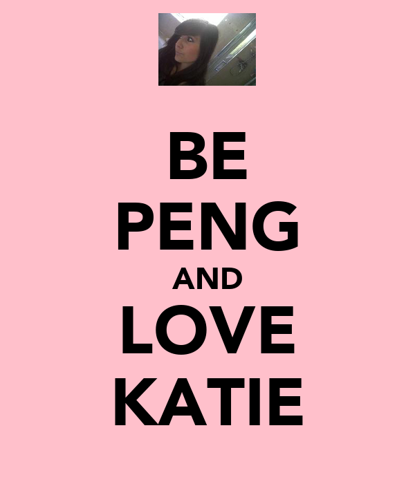 BE PENG AND LOVE KATIE
