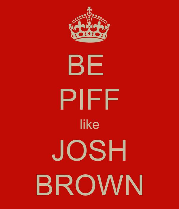 BE  PIFF like JOSH BROWN