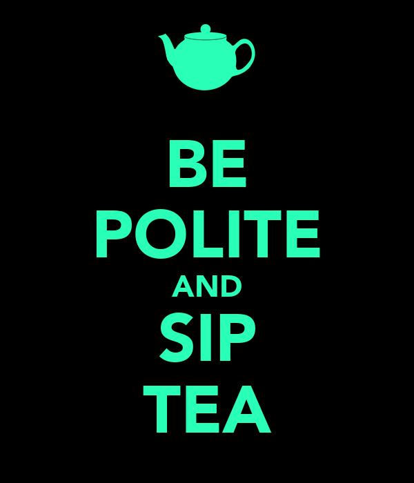 BE POLITE AND SIP TEA