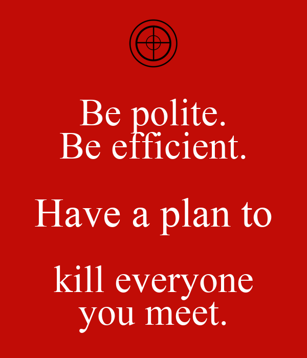 Be polite. Be efficient. Have a plan to kill everyone you meet.