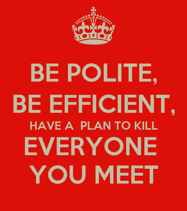 BE POLITE, BE EFFICIENT, HAVE A  PLAN TO KILL EVERYONE  YOU MEET