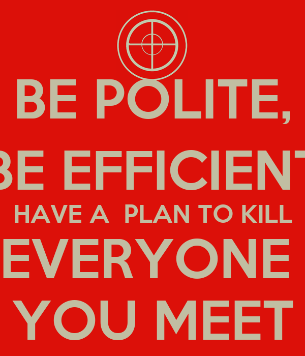BE POLITE, BE EFFICIENT HAVE A  PLAN TO KILL EVERYONE  YOU MEET
