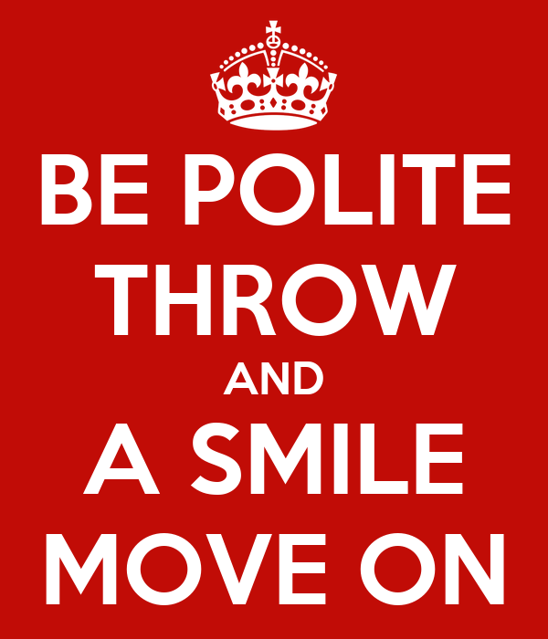 BE POLITE THROW AND A SMILE MOVE ON