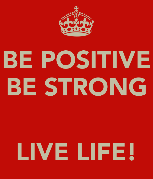 BE POSITIVE BE STRONG   LIVE LIFE!