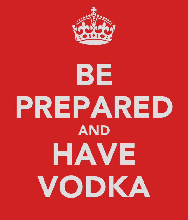 BE PREPARED AND HAVE VODKA
