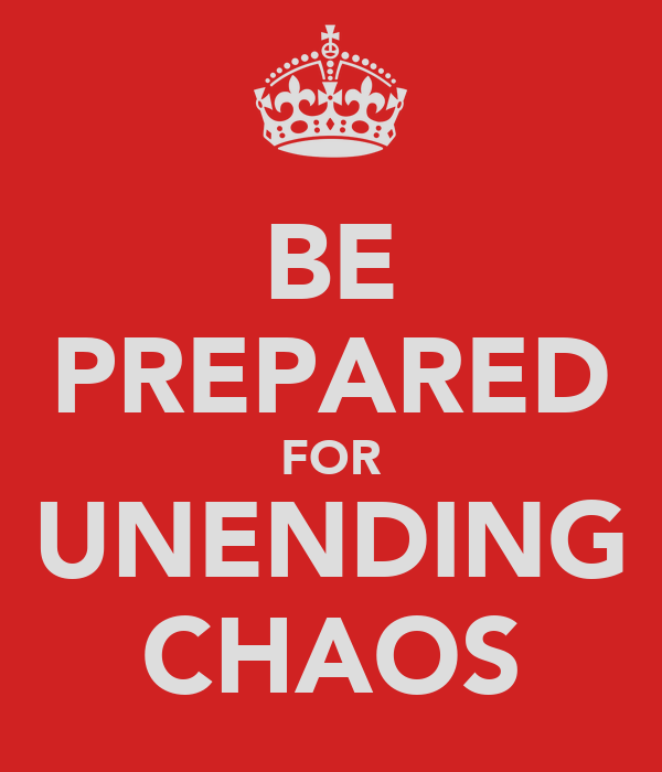 BE PREPARED FOR UNENDING CHAOS