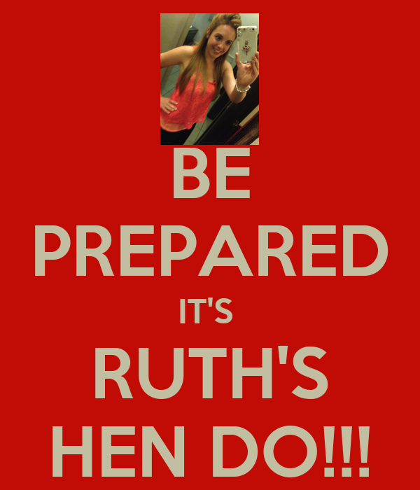 BE PREPARED IT'S  RUTH'S HEN DO!!!