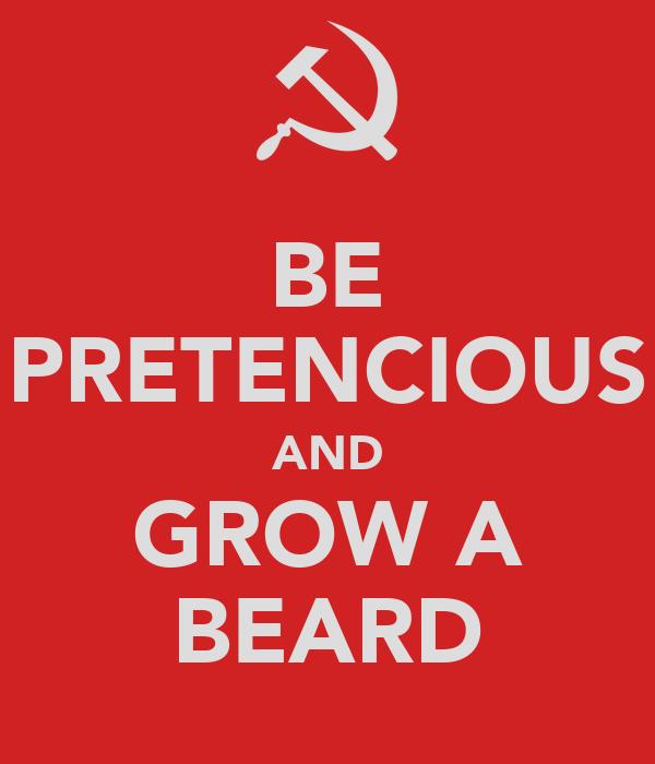 BE PRETENCIOUS AND GROW A BEARD