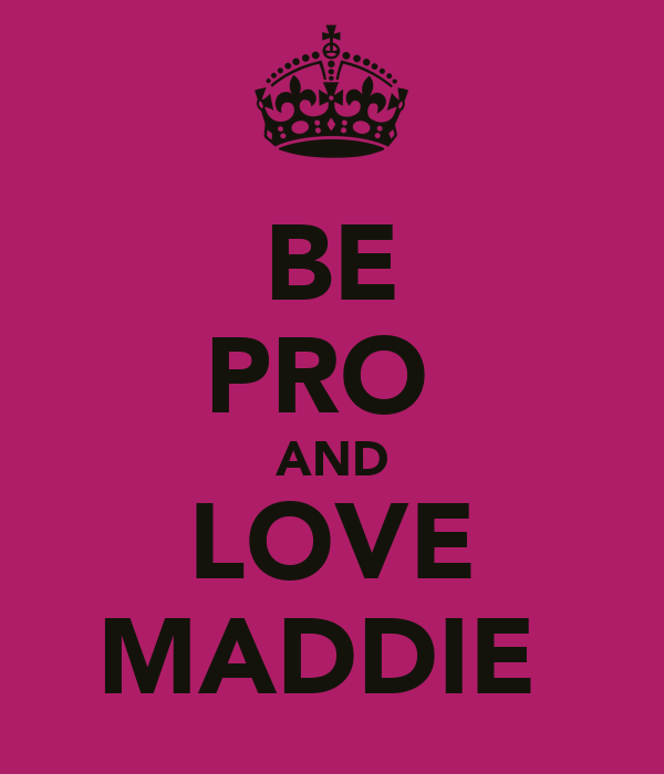 BE PRO  AND LOVE MADDIE