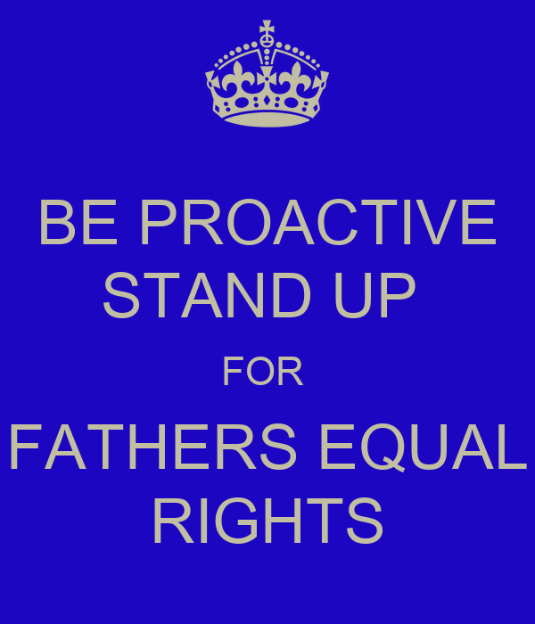 BE PROACTIVE STAND UP  FOR  FATHERS EQUAL RIGHTS