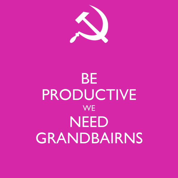 BE PRODUCTIVE WE NEED GRANDBAIRNS