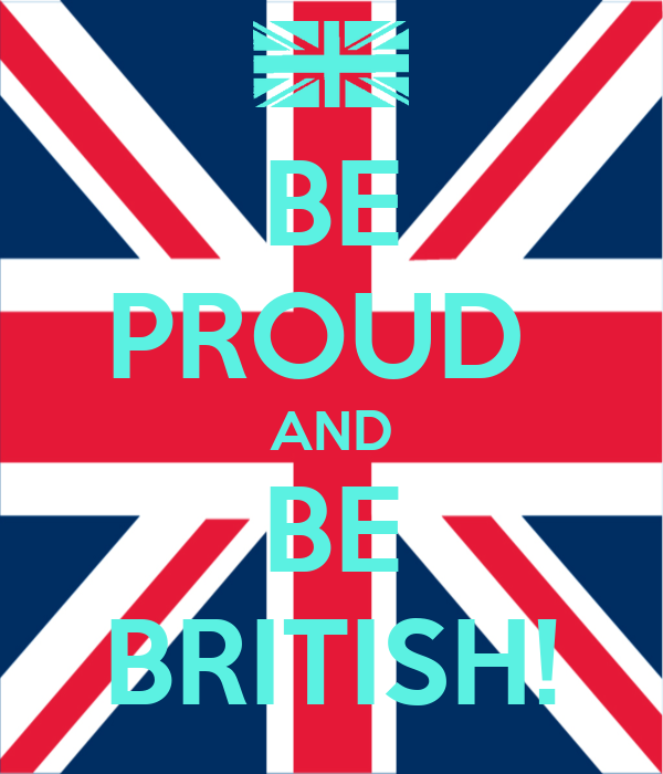 BE PROUD  AND BE BRITISH!