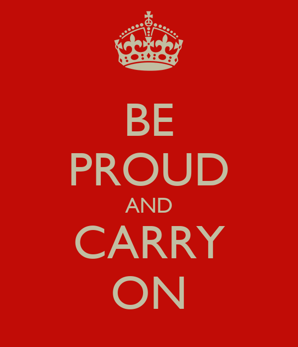 BE PROUD AND CARRY ON