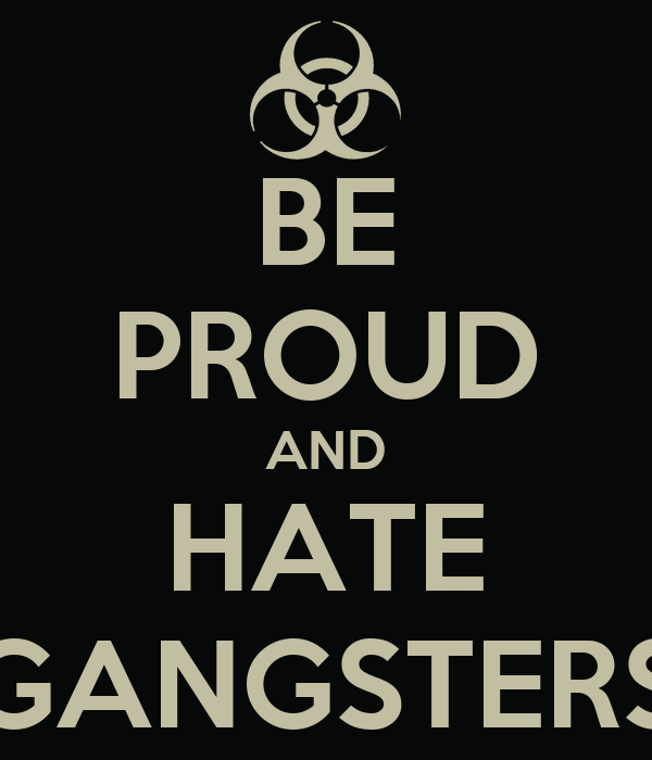 BE PROUD AND HATE GANGSTERS