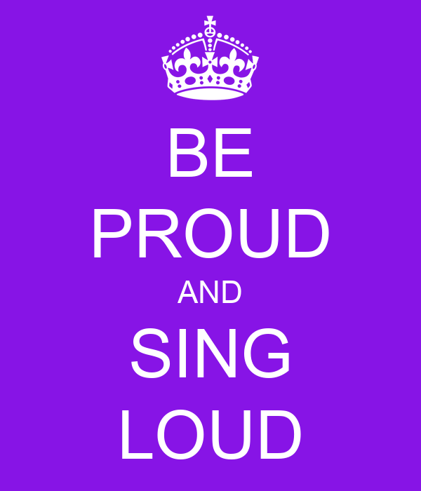 BE PROUD AND SING LOUD