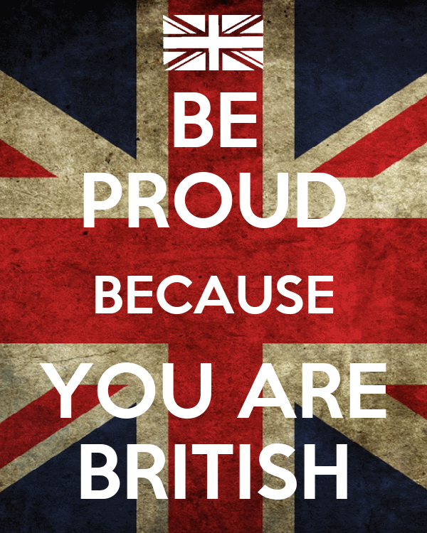 BE PROUD BECAUSE YOU ARE BRITISH