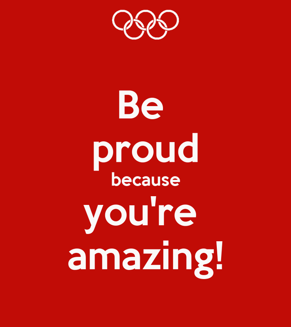 Be  proud because you're  amazing!