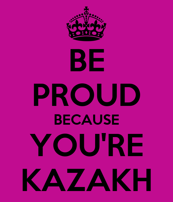 BE PROUD BECAUSE YOU'RE KAZAKH