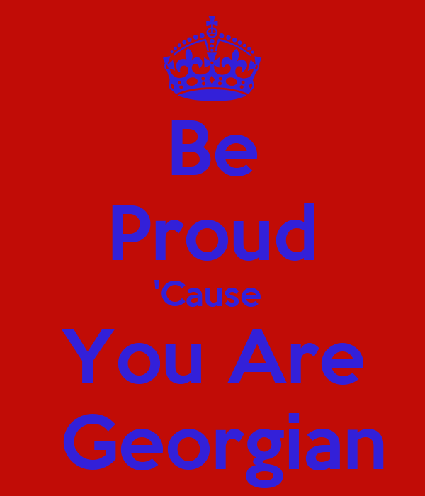 Be Proud 'Cause  You Are  Georgian