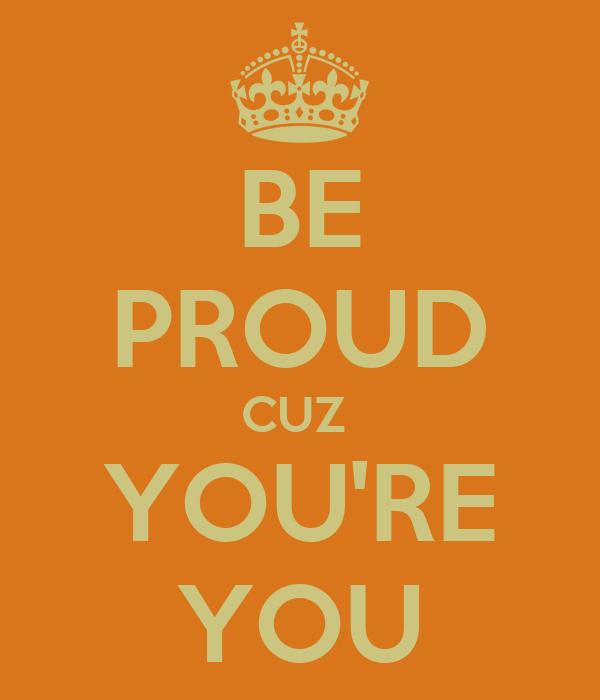BE PROUD CUZ  YOU'RE YOU
