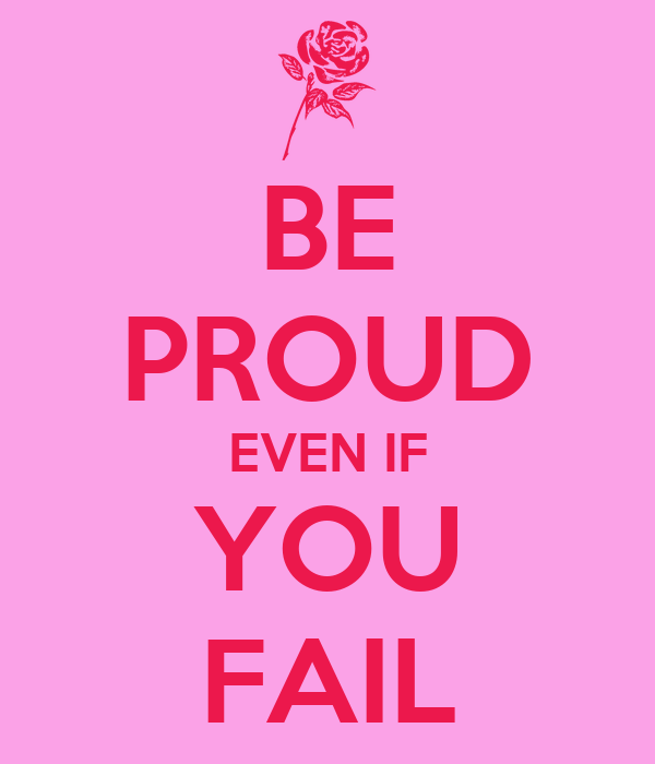 BE PROUD EVEN IF YOU FAIL