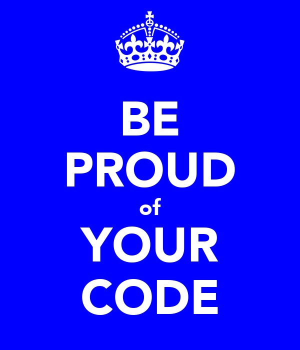 BE PROUD of YOUR CODE