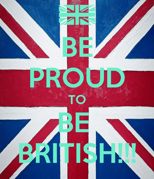 BE PROUD TO BE  BRITISH!!!