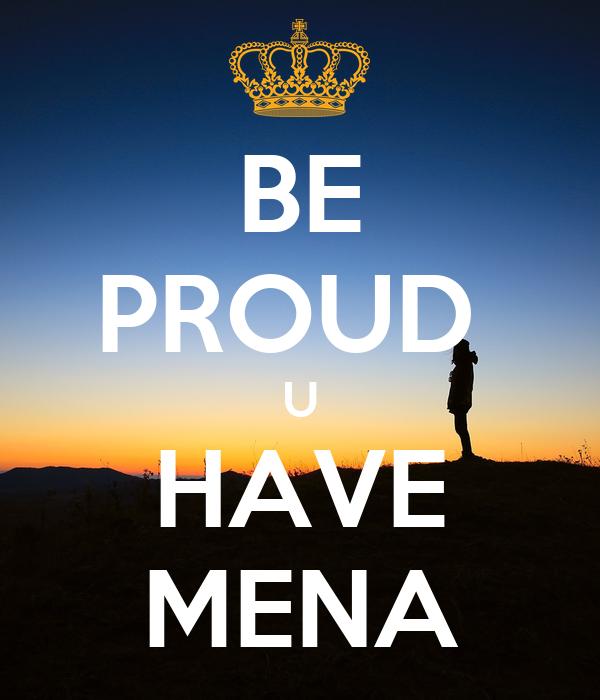 BE PROUD  U HAVE MENA