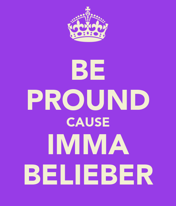 BE PROUND CAUSE IMMA BELIEBER