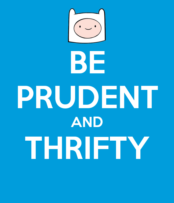 BE PRUDENT AND THRIFTY