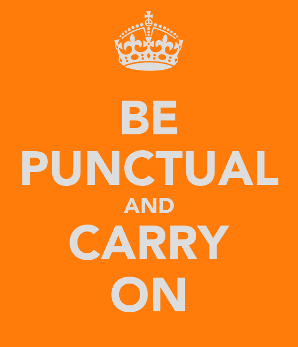 BE PUNCTUAL AND CARRY ON