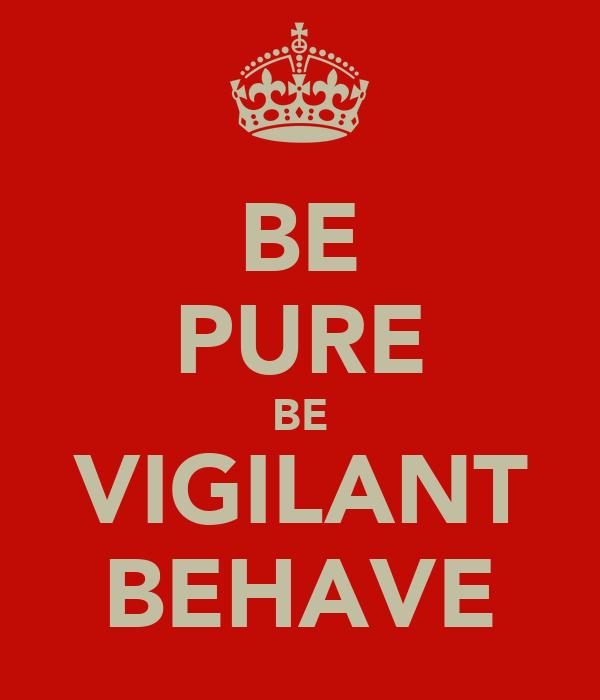 BE PURE BE VIGILANT BEHAVE