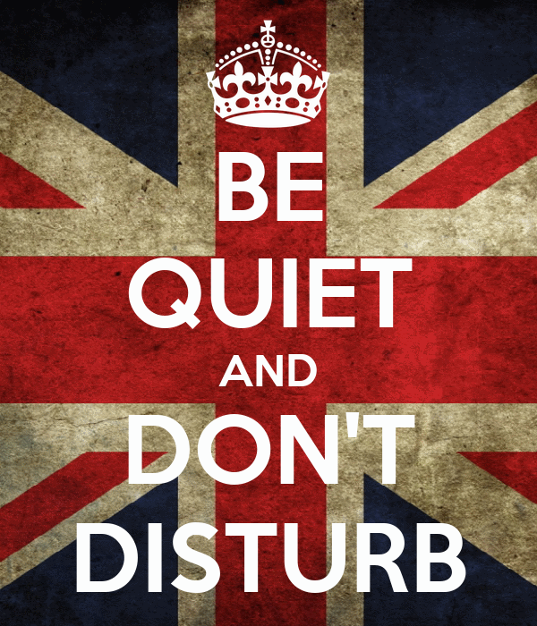 BE QUIET AND DON'T DISTURB