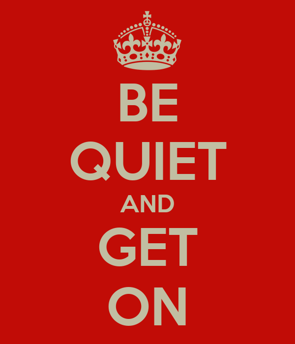 BE QUIET AND GET ON