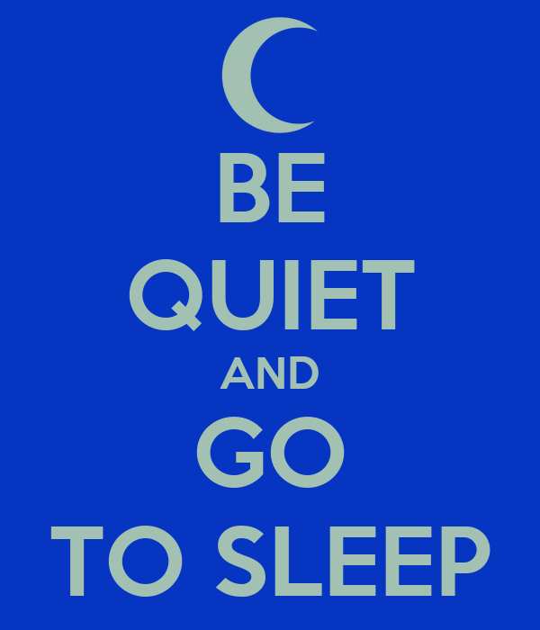 BE QUIET AND GO TO SLEEP