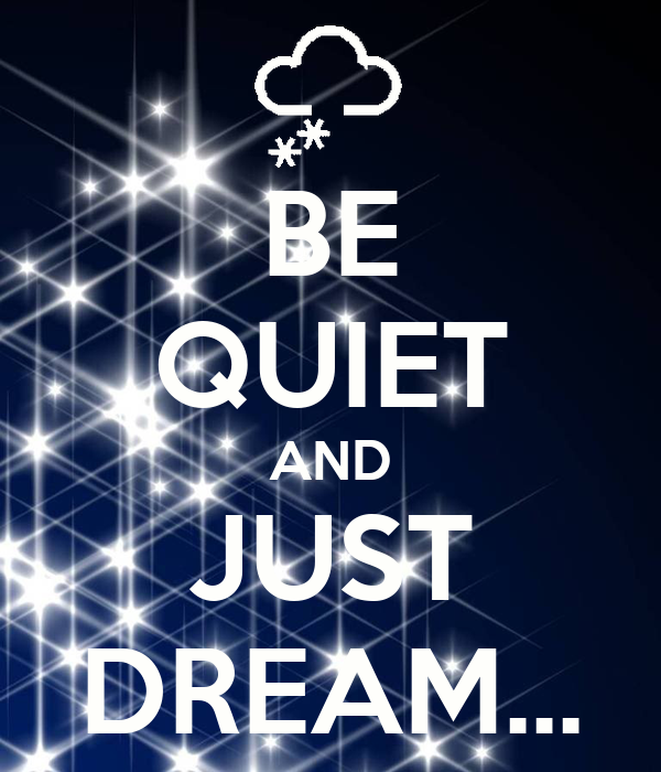 BE QUIET AND JUST DREAM...
