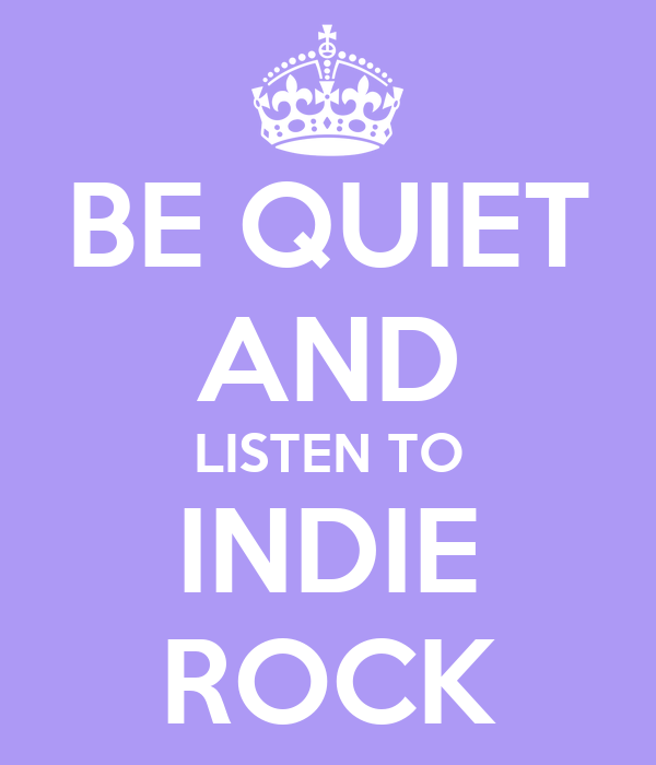 BE QUIET AND LISTEN TO INDIE ROCK