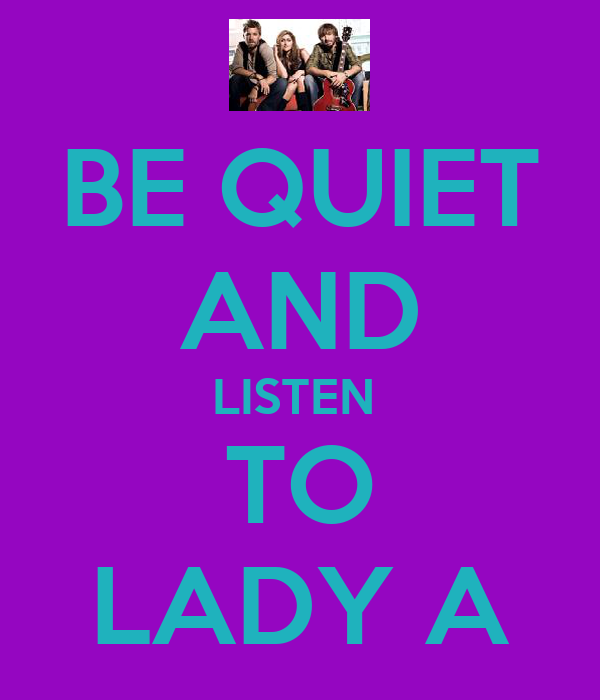 BE QUIET AND LISTEN  TO LADY A