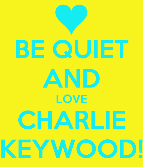 BE QUIET AND LOVE CHARLIE KEYWOOD!