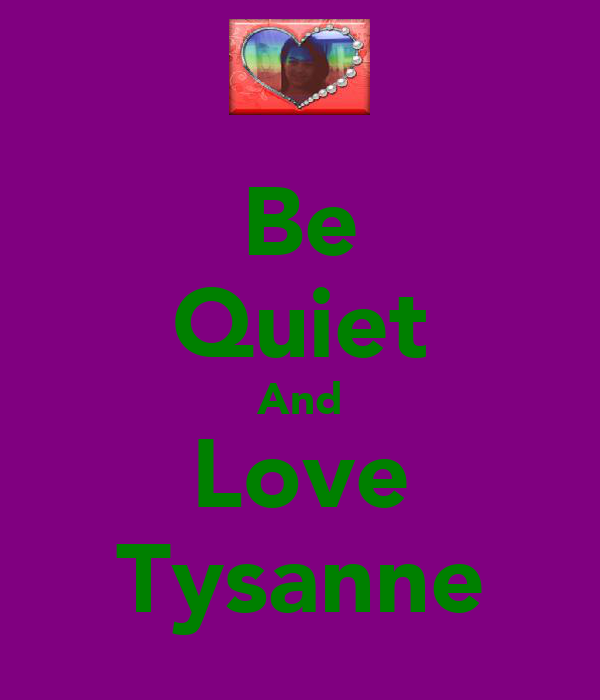 Be Quiet And Love Tysanne