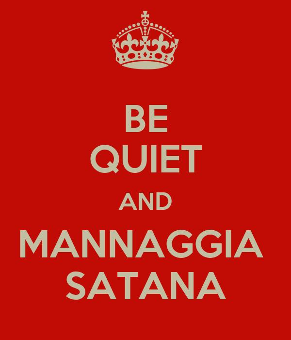 BE QUIET AND MANNAGGIA  SATANA