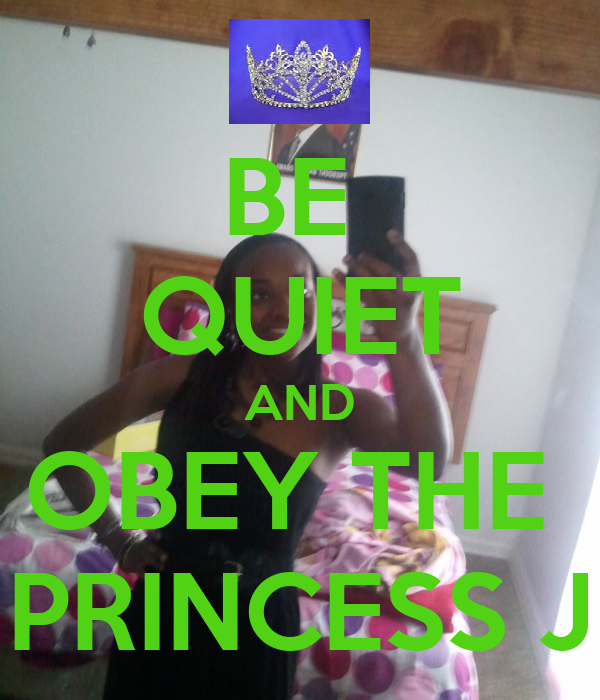 BE  QUIET AND OBEY THE  PRINCESS J